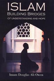 Islam: Building Bridges Of Understanding And Hope by Imam Douglas Ali-Owen