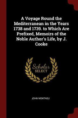A Voyage Round the Mediterranean in the Years 1738 and 1739. to Which Are Prefixed, Memoirs of the Noble Author's Life, by J. Cooke by John Montagu