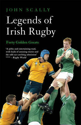 Legends of Irish Rugby by John Scally