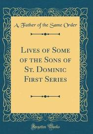Lives of Some of the Sons of St. Dominic First Series (Classic Reprint) by A Father of the Same Order image