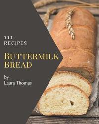 111 Buttermilk Bread Recipes by Laura Thomas