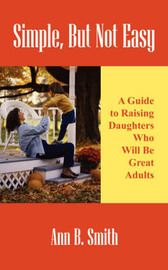 Simple, But Not Easy: A Guide to Raising Daughters Who Will Be Great Adults by Ann Smith image