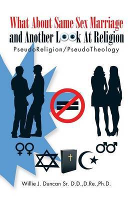 What about Same Sex Marriage and Another Look at Religion by D Re Ph D Willie J Duncan Sr D D