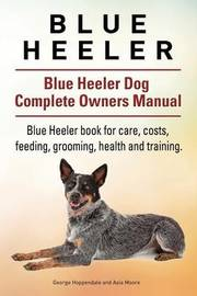 Blue Heeler. Blue Heeler Dog Complete Owners Manual. Blue Heeler Book for Care, Costs, Feeding, Grooming, Health and Training. by George Hoppendale