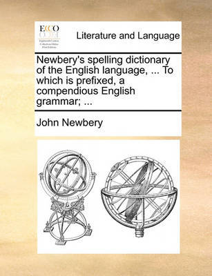 Newbery's Spelling Dictionary of the English Language, ... to Which Is Prefixed, a Compendious English Grammar; ... by John Newbery image