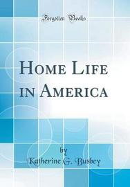 Home Life in America (Classic Reprint) by Katherine G Busbey image