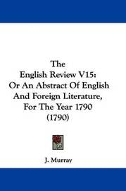 The English Review V15: Or An Abstract Of English And Foreign Literature, For The Year 1790 (1790) by J. Murray image