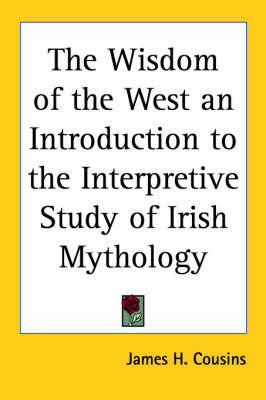 The Wisdom of the West an Introduction to the Interpretive Study of Irish Mythology by James H Cousins