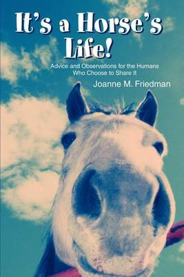 It's a Horse's Life!: Advice and Observations for the Humans Who Choose to Share It by Joanne M Friedman image