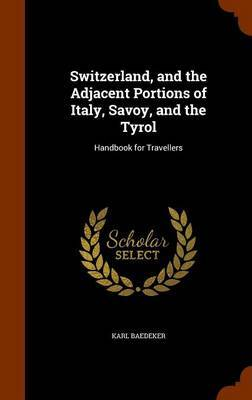 Switzerland, and the Adjacent Portions of Italy, Savoy, and the Tyrol by Karl Baedeker