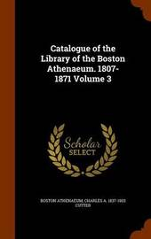 Catalogue of the Library of the Boston Athenaeum. 1807-1871 Volume 3 by Boston Athenaeum