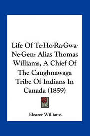 Life of Te-Ho-Ra-Gwa-Ne-Gen: Alias Thomas Williams, a Chief of the Caughnawaga Tribe of Indians in Canada (1859) by Eleazer Williams