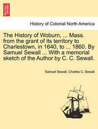 The History of Woburn, ... Mass. from the Grant of Its Territory to Charlestown, in 1640, to ... 1860. by Samuel Sewall ... with a Memorial Sketch of the Author by C. C. Sewall. by Samuel Sewall