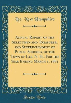 Annual Report of the Selectmen and Treasurer, and Superintendent of Public Schools, of the Town of Lee, N. H., for the Year Ending March 1, 1881 (Classic Reprint) by Lee New Hampshire image