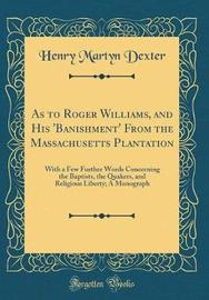 As to Roger Williams, and His 'Banishment' from the Massachusetts Plantation by Henry Martyn Dexter