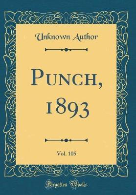 Punch, 1893, Vol. 105 (Classic Reprint) by Unknown Author