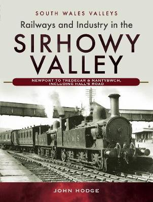 Railways and Industry in the Sirhowy Valley by John Hodge