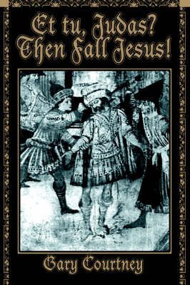 Et Tu, Judas? Then Fall Jesus! by Gary Courtney