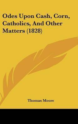 Odes Upon Cash, Corn, Catholics, And Other Matters (1828) by Thomas Moore