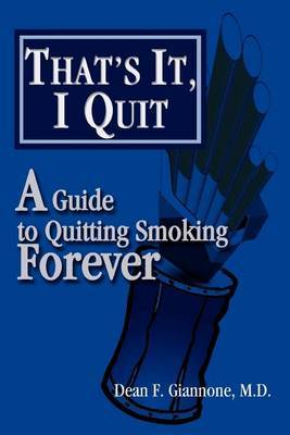 That's It, I Quit: A Guide to Quitting Smoking Forever by Dean F Giannone