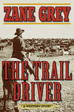 The Trail Driver: A Western Story by Zane Grey
