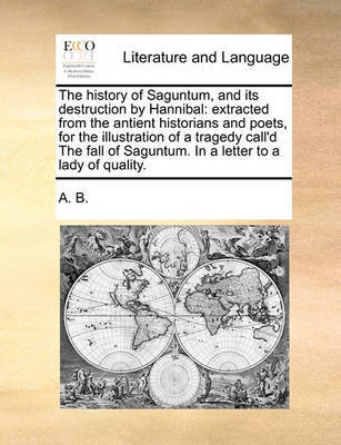 The History of Saguntum, and Its Destruction by Hannibal: Extracted from the Antient Historians and Poets, for the Illustration of a Tragedy Call'd the Fall of Saguntum. in a Letter to a Lady of Quality. by B A B
