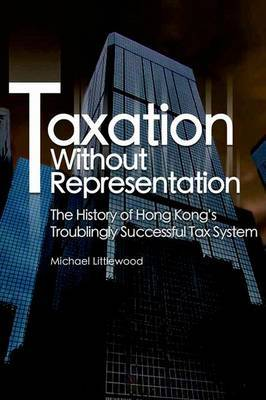 Taxation without Representation - The History of Hong Kong's Troublingly Successful Tax System by Michael Littlewood image