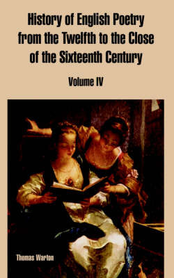 History of English Poetry from the Twelfth to the Close of the Sixteenth Century: Volume IV by Thomas Warton image