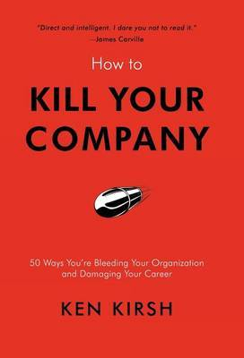 How to Kill Your Company: 50 Ways You're Bleeding Your Organization and Damaging Your Career by Ken Kirsh image