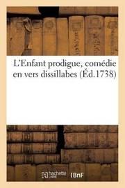 L'Enfant Prodigue, Comedie En Vers Dissillabes, Representee Sur Le Theatre by Sans Auteur