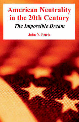 American Neutrality in the 20th Century: The Impossible Dream by John, N. Petrie