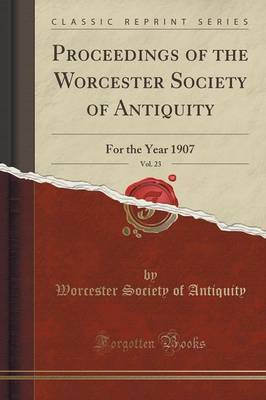 Proceedings of the Worcester Society of Antiquity, Vol. 23 by Worcester Society of Antiquity