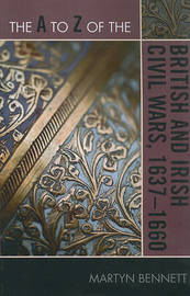 The A to Z of the British and Irish Civil Wars 1637-1660 by Martyn Bennett