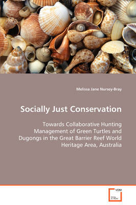 Socially Just Conservation Towards Collaborative Hunting Management of Green Turtles and Dugongs in the Great Barrier Reef World Heritage Area, Australia by Melissa Jane Nursey-Bray