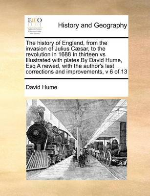 The History of England, from the Invasion of Julius Caesar, to the Revolution in 1688 in Thirteen Vs Illustrated with Plates by David Hume, Esq a Newed, with the Author's Last Corrections and Improvements, V 6 of 13 by David Hume