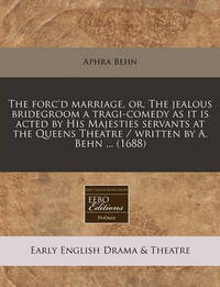 The Forc'd Marriage, Or, the Jealous Bridegroom a Tragi-Comedy as It Is Acted by His Majesties Servants at the Queens Theatre / Written by A. Behn ... (1688) by Aphra Behn