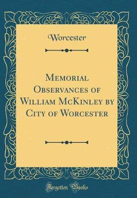 Memorial Observances of William McKinley by City of Worcester (Classic Reprint) by Worcester Worcester
