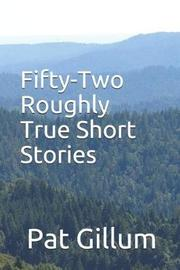 Fifty-Two Roughly True Short Stories by Pat Gillum