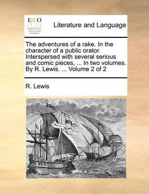 The Adventures of a Rake. in the Character of a Public Orator. Interspersed with Several Serious and Comic Pieces, ... in Two Volumes. by R. Lewis. ... Volume 2 of 2 by R Lewis