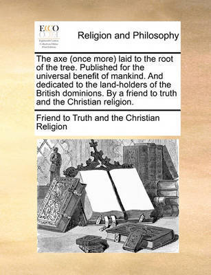 The Axe (Once More) Laid to the Root of the Tree. Published for the Universal Benefit of Mankind. and Dedicated to the Land-Holders of the British Dominions. by a Friend to Truth and the Christian Religion. by Friend to Truth and the Christian Religi