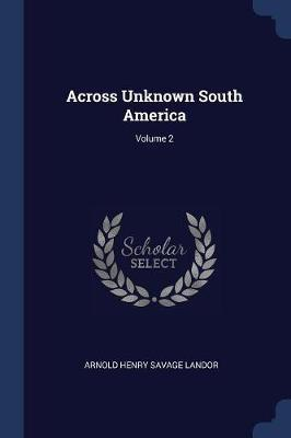Across Unknown South America; Volume 2 by Arnold Henry Savage Landor