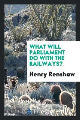 What Will Parliament Do with the Railways? by Henry Renshaw