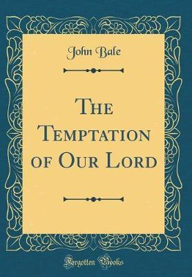 The Temptation of Our Lord (Classic Reprint) by John Bale