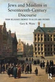 Jews and Muslims in Seventeenth-Century Discourse by Gary K Waite