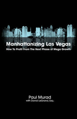 Manhattanizing Las Vegas - How To Profit From The Next Phase Of Mega Growth by Paul Murad image