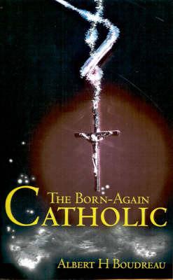 The Born-Again Catholic by Albert H. Boudreau image