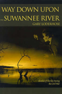 Way Down Upon the Suwannee River: Sketches of Florida During the Civil War by Gary Loderhose