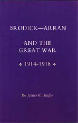 Brodick: Arran and the Great War 1914-1918 by James Inglis