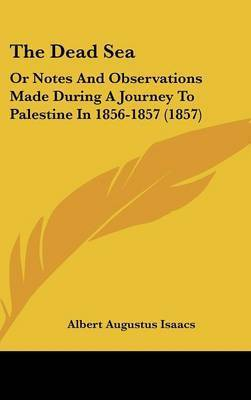 The Dead Sea: Or Notes and Observations Made During a Journey to Palestine in 1856-1857 (1857) by Albert Augustus Isaacs