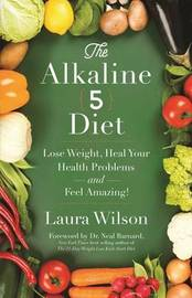 The Alkaline 5 Diet: Lose Weight, Heal Your Health Problems AndFeel Amazing by Laura Wilson